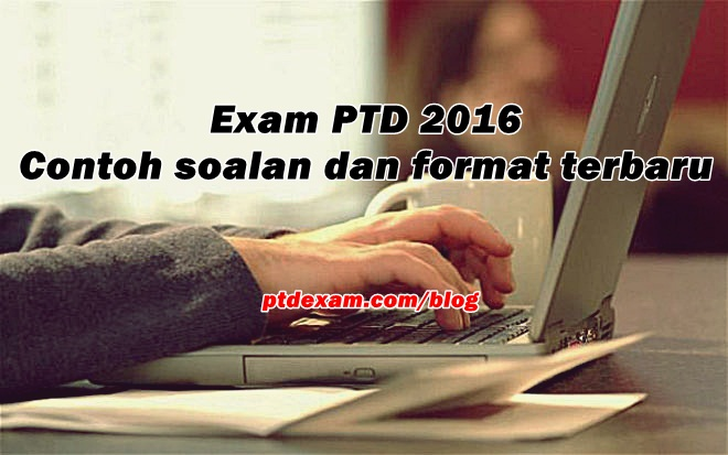 Exam PTD 2016 - Contoh soalan dan format terbaru